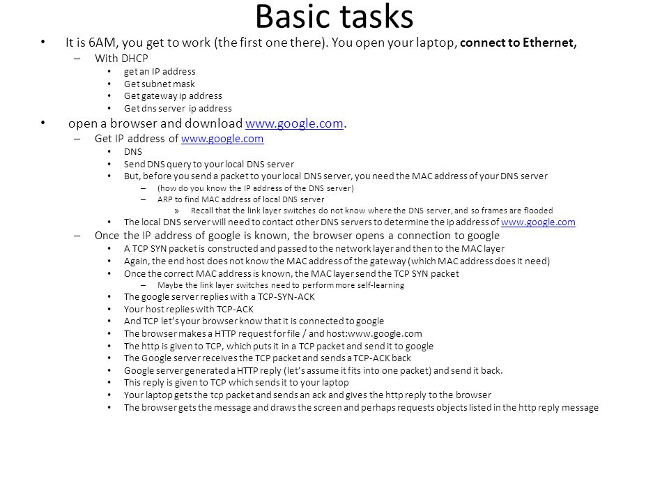 Basic tasks It is 6AM, you get to work (the first one there). You open your laptop, connect to Ethernet, – With DHCP get an IP address Get subnet mask