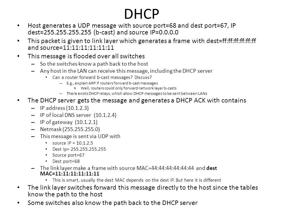 MACIP End-host IP: 10.1.2.3 MAC: 11:11:11:11:11 gateway IP: 10.1.2.1 MAC: 22:22:22:22:22 Google server IP: 201.1.2.3 MACIP MACInterfaceMACInterface MACInterface 13 2 12 interne t ARP Table MAC Forwarding Table interface DNS server IP: 10.1.2.4 MAC: 33:33:33:33:33 MACInterface MAC Forwarding Table 3 2 1 2 1 DHCP server IP: 10.1.2.5 MAC: 44:44:44:44:44