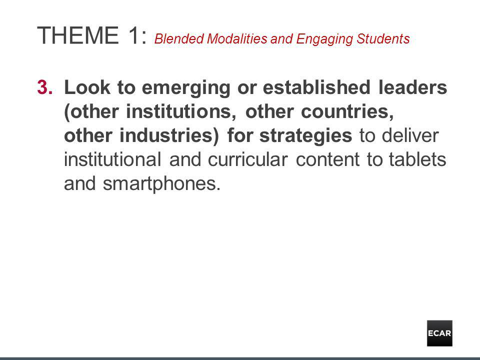 THEME 1: Blended Modalities and Engaging Students 3.Look to emerging or established leaders (other institutions, other countries, other industries) for strategies to deliver institutional and curricular content to tablets and smartphones.
