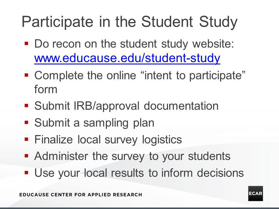 Participate in the Student Study Do recon on the student study website: www.educause.edu/student-study www.educause.edu/student-study Complete the online intent to participate form Submit IRB/approval documentation Submit a sampling plan Finalize local survey logistics Administer the survey to your students Use your local results to inform decisions