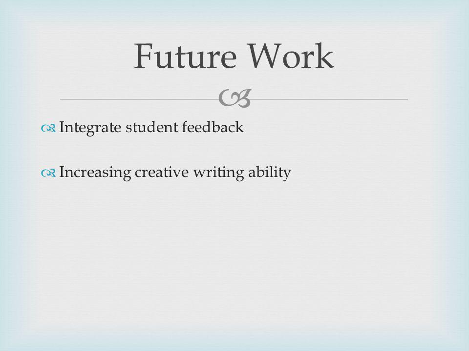 Future Work Integrate student feedback Increasing creative writing ability