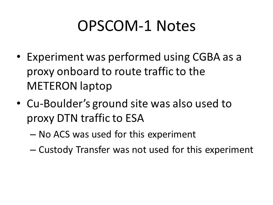 OPSCOM-1 Notes Experiment was performed using CGBA as a proxy onboard to route traffic to the METERON laptop Cu-Boulders ground site was also used to proxy DTN traffic to ESA – No ACS was used for this experiment – Custody Transfer was not used for this experiment