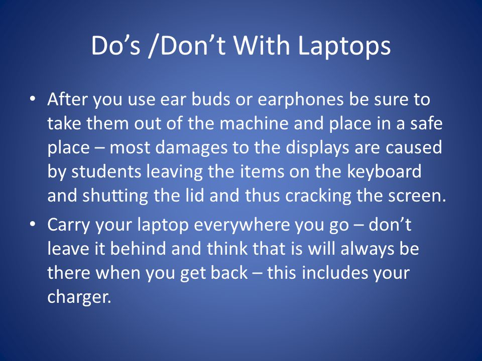 Dos /Dont With Laptops Keep your laptop in a safe place – dont leave in the car overnight or during the day – the heat inside can kill a baby…and a laptop.