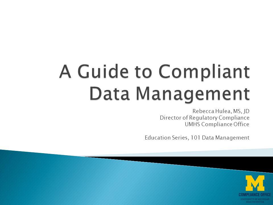 Rebecca Hulea, MS, JD Director of Regulatory Compliance UMHS Compliance Office Education Series, 101 Data Management