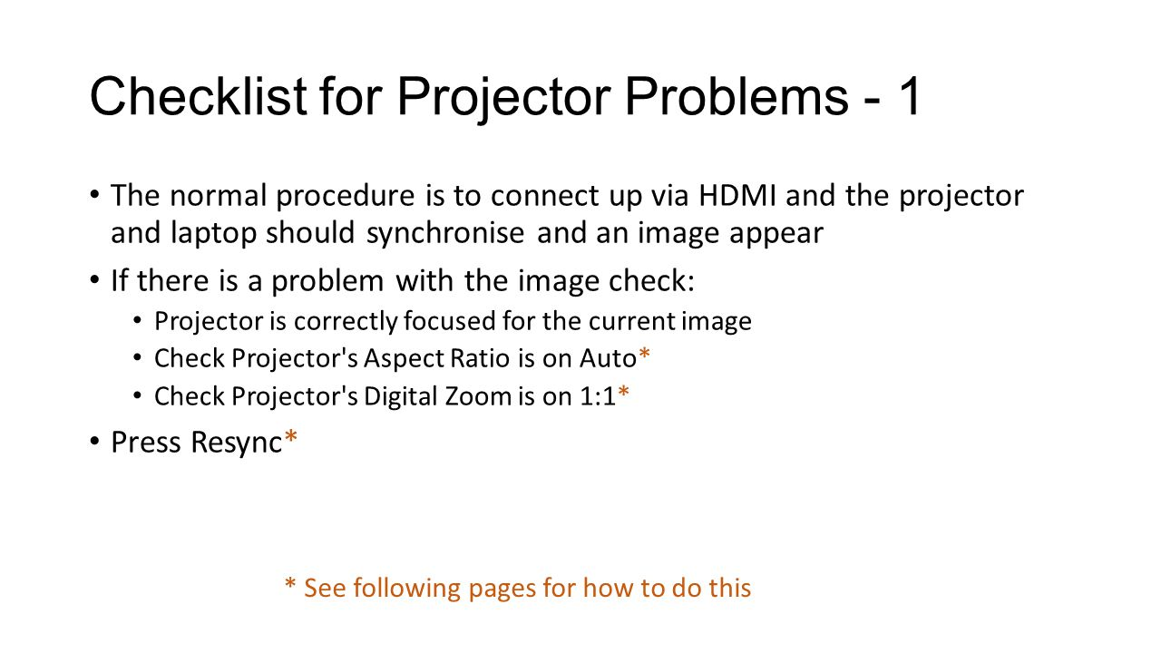 Checklist for Projector Problems - 1 The normal procedure is to connect up via HDMI and the projector and laptop should synchronise and an image appear If there is a problem with the image check: Projector is correctly focused for the current image Check Projector s Aspect Ratio is on Auto* Check Projector s Digital Zoom is on 1:1* Press Resync* * See following pages for how to do this