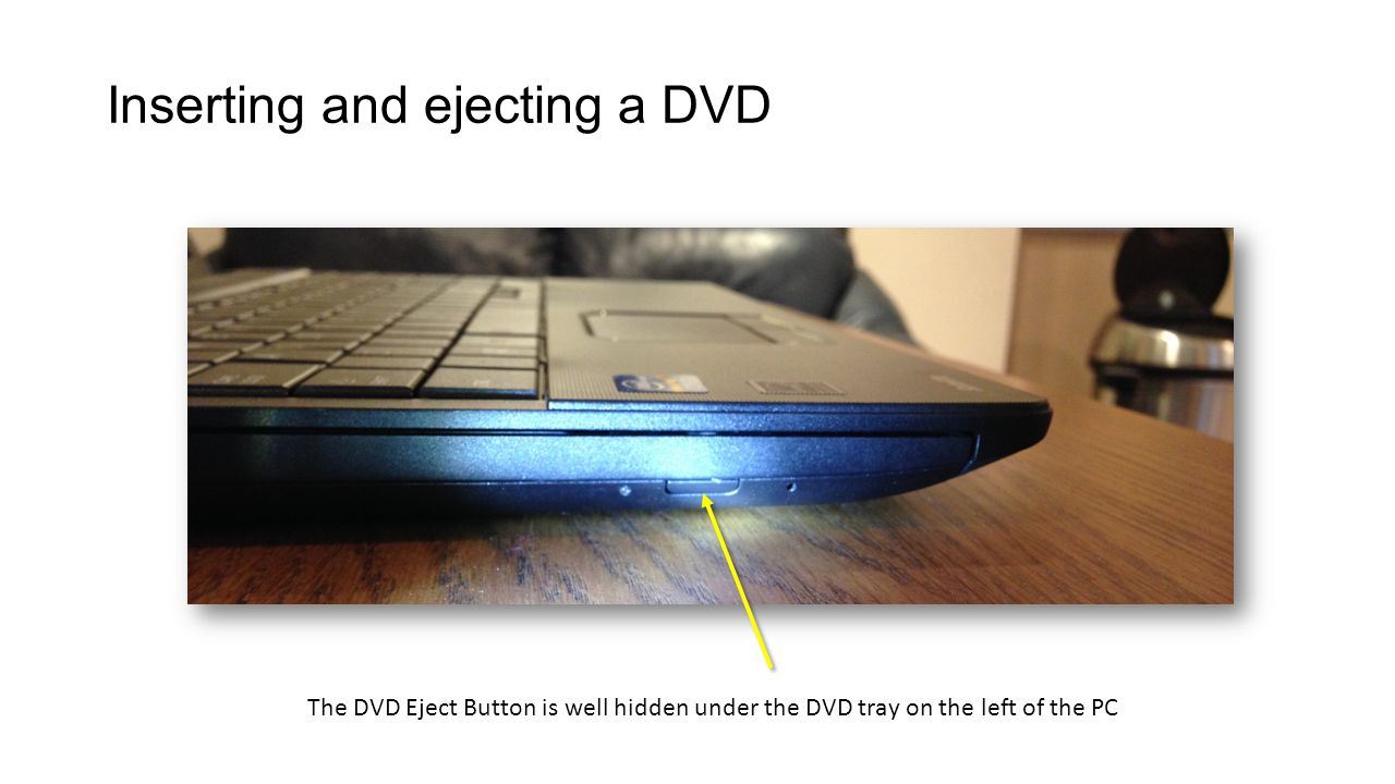 The DVD Eject Button is well hidden under the DVD tray on the left of the PC Inserting and ejecting a DVD