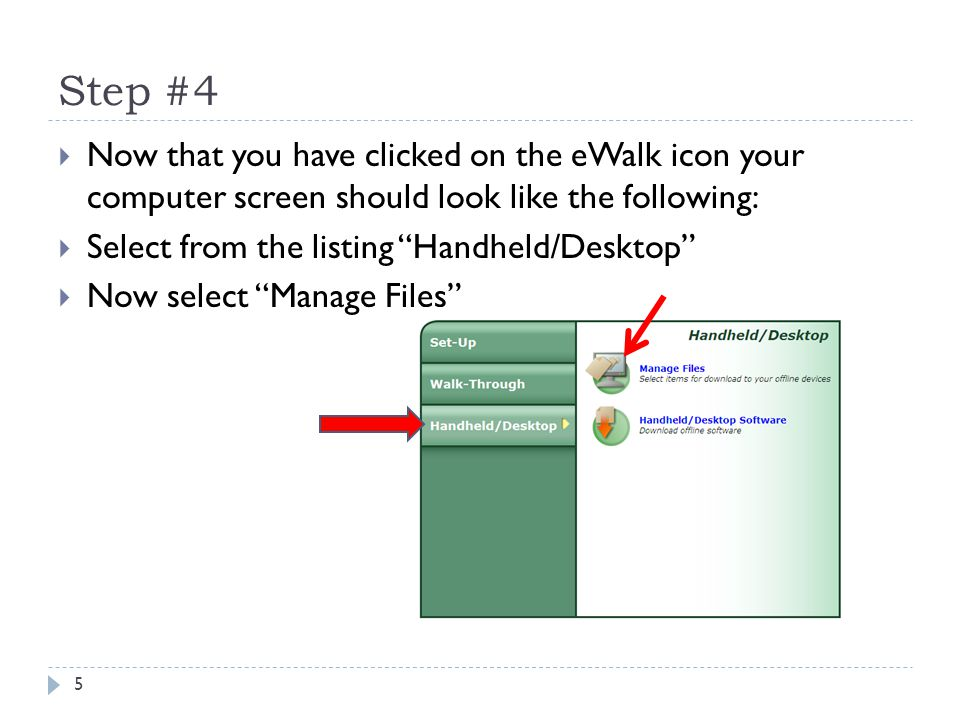 Step #4 5 Now that you have clicked on the eWalk icon your computer screen should look like the following: Select from the listing Handheld/Desktop Now select Manage Files