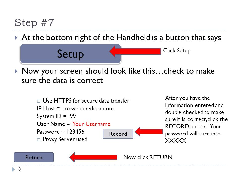 Step #7 8 At the bottom right of the Handheld is a button that says Now your screen should look like this…check to make sure the data is correct Use HTTPS for secure data transfer IP Host = mxweb.media-x.com System ID = 99 User Name = Your Username Password = 123456 Proxy Server used Setup Click Setup Record After you have the information entered and double checked to make sure it is correct, click the RECORD button.