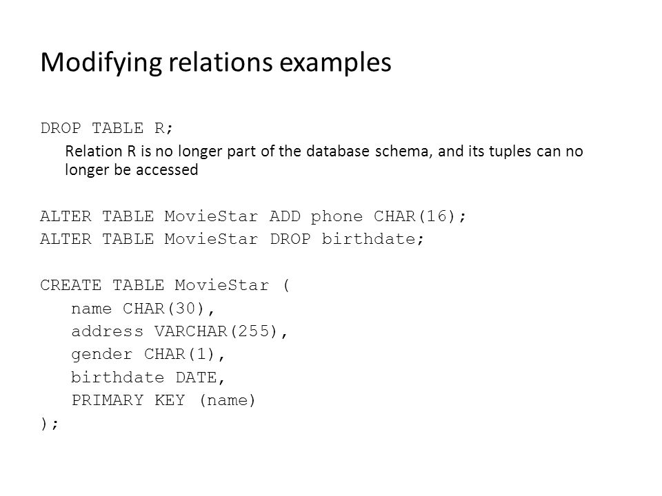 Modifying relations examples DROP TABLE R; Relation R is no longer part of the database schema, and its tuples can no longer be accessed ALTER TABLE MovieStar ADD phone CHAR(16); ALTER TABLE MovieStar DROP birthdate; CREATE TABLE MovieStar ( name CHAR(30), address VARCHAR(255), gender CHAR(1), birthdate DATE, PRIMARY KEY (name) );
