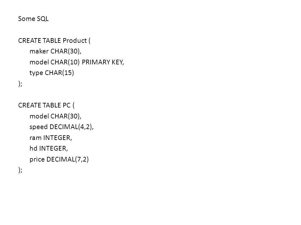 Some SQL CREATE TABLE Product ( maker CHAR(30), model CHAR(10) PRIMARY KEY, type CHAR(15) ); CREATE TABLE PC ( model CHAR(30), speed DECIMAL(4,2), ram
