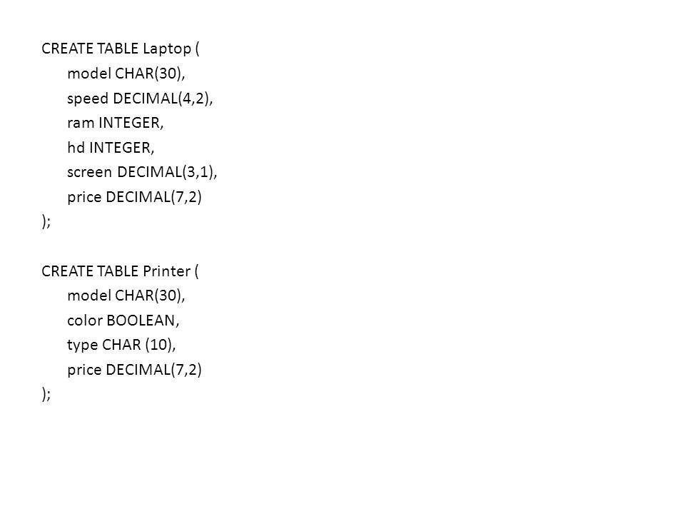CREATE TABLE Laptop ( model CHAR(30), speed DECIMAL(4,2), ram INTEGER, hd INTEGER, screen DECIMAL(3,1), price DECIMAL(7,2) ); CREATE TABLE Printer ( model CHAR(30), color BOOLEAN, type CHAR (10), price DECIMAL(7,2) );
