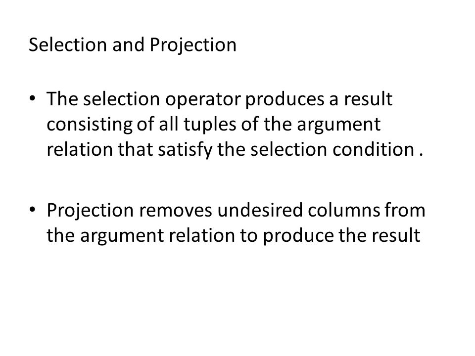 Selection and Projection The selection operator produces a result consisting of all tuples of the argument relation that satisfy the selection conditi