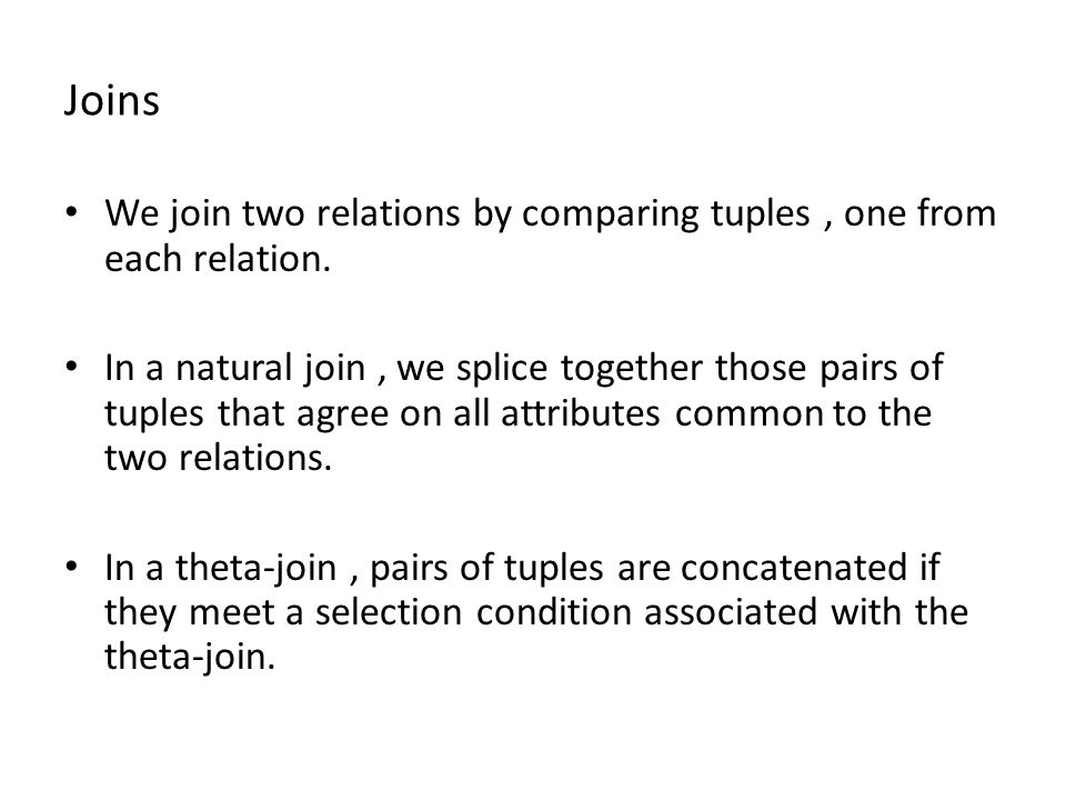 Joins We join two relations by comparing tuples, one from each relation. In a natural join, we splice together those pairs of tuples that agree on all