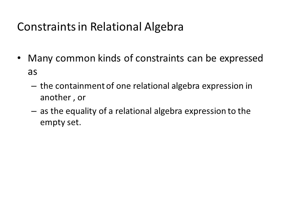 Constraints in Relational Algebra Many common kinds of constraints can be expressed as – the containment of one relational algebra expression in another, or – as the equality of a relational algebra expression to the empty set.