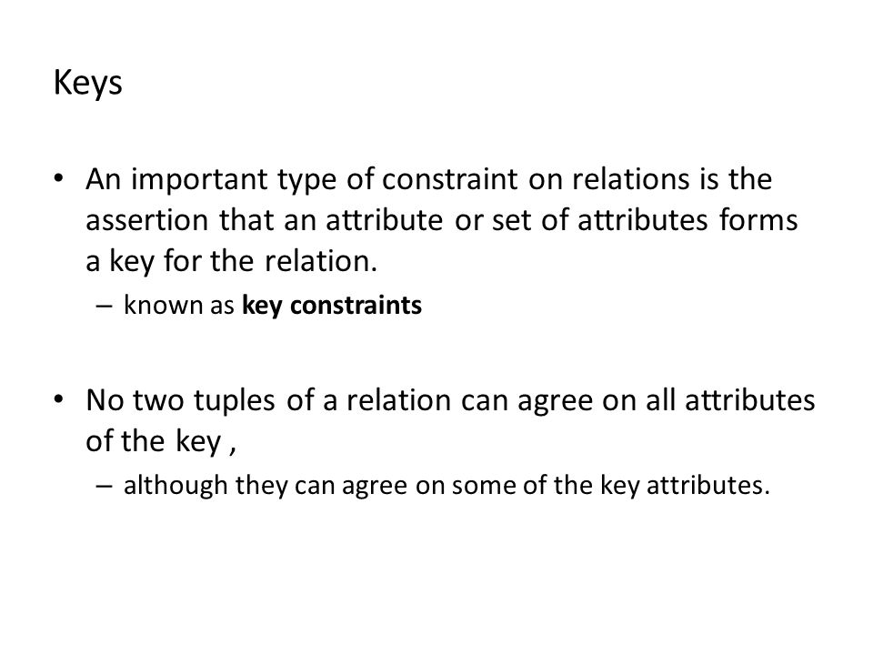Keys An important type of constraint on relations is the assertion that an attribute or set of attributes forms a key for the relation. – known as key