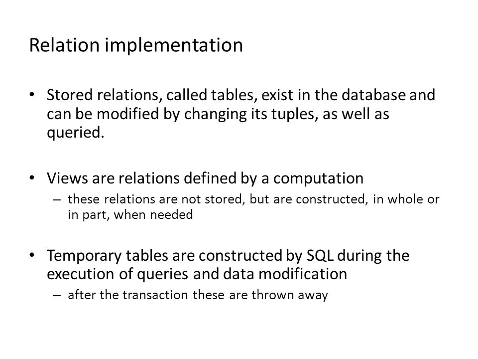 Relation implementation Stored relations, called tables, exist in the database and can be modified by changing its tuples, as well as queried. Views a