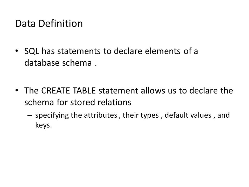 Data Definition SQL has statements to declare elements of a database schema. The CREATE TABLE statement allows us to declare the schema for stored rel