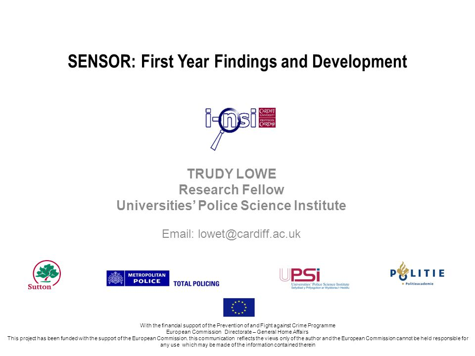 SENSOR: First Year Findings and Development TRUDY LOWE Research Fellow Universities Police Science Institute Email: lowet@cardiff.ac.uk With the financial support of the Prevention of and Fight against Crime Programme European Commission Directorate – General Home Affairs This project has been funded with the support of the European Commission.