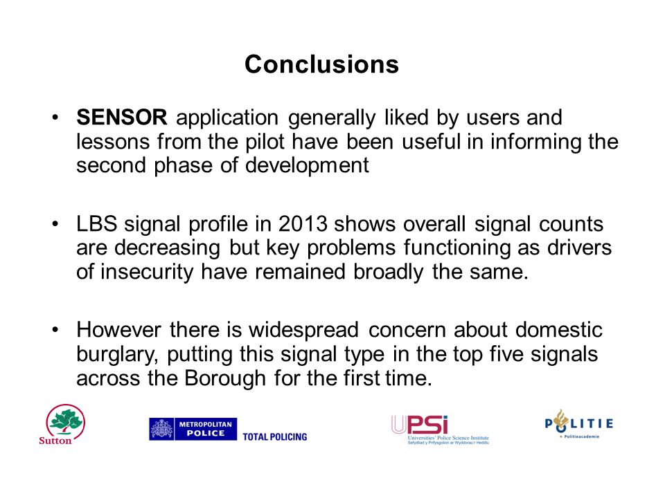 Conclusions SENSOR application generally liked by users and lessons from the pilot have been useful in informing the second phase of development LBS signal profile in 2013 shows overall signal counts are decreasing but key problems functioning as drivers of insecurity have remained broadly the same.