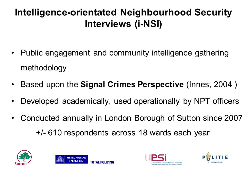 Intelligence-orientated Neighbourhood Security Interviews (i-NSI) Public engagement and community intelligence gathering methodology Based upon the Signal Crimes Perspective (Innes, 2004 ) Developed academically, used operationally by NPT officers Conducted annually in London Borough of Sutton since 2007 +/- 610 respondents across 18 wards each year