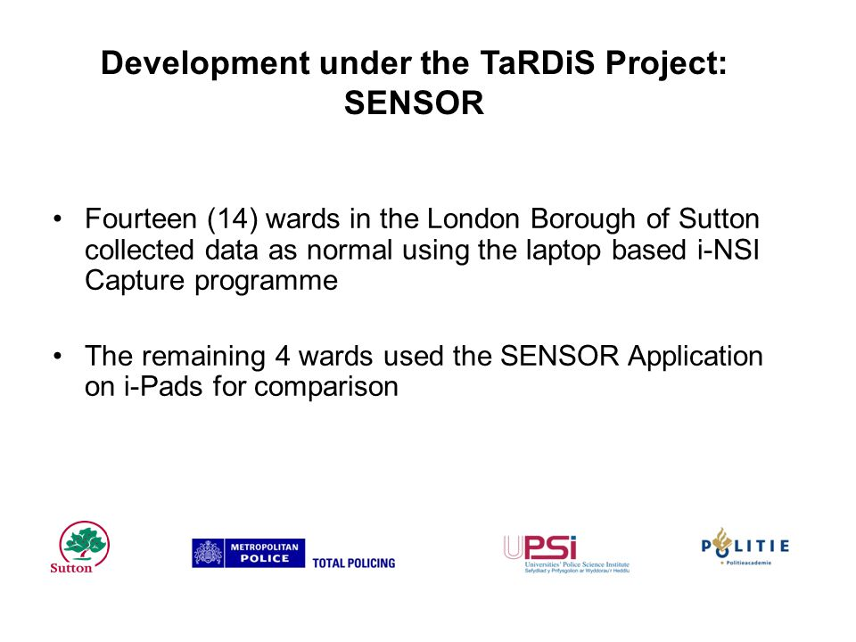 Development under the TaRDiS Project: SENSOR Fourteen (14) wards in the London Borough of Sutton collected data as normal using the laptop based i-NSI Capture programme The remaining 4 wards used the SENSOR Application on i-Pads for comparison