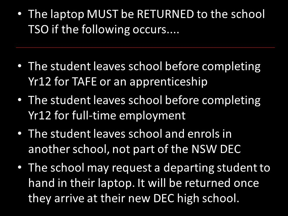 The laptop MUST be RETURNED to the school TSO if the following occurs....