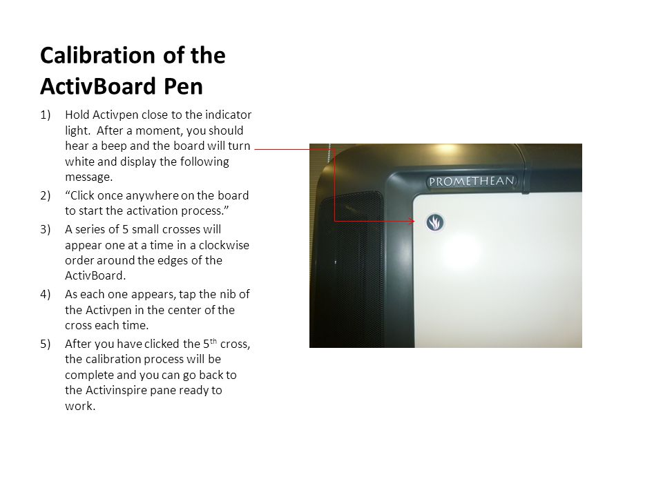 Calibration of the ActivBoard Pen 1)Hold Activpen close to the indicator light. After a moment, you should hear a beep and the board will turn white a