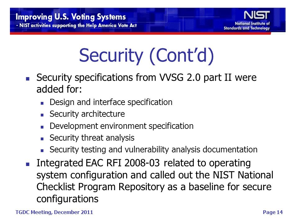 TGDC Meeting, December 2011Page 14 Security (Contd) Security specifications from VVSG 2.0 part II were added for: Design and interface specification Security architecture Development environment specification Security threat analysis Security testing and vulnerability analysis documentation Integrated EAC RFI 2008-03 related to operating system configuration and called out the NIST National Checklist Program Repository as a baseline for secure configurations