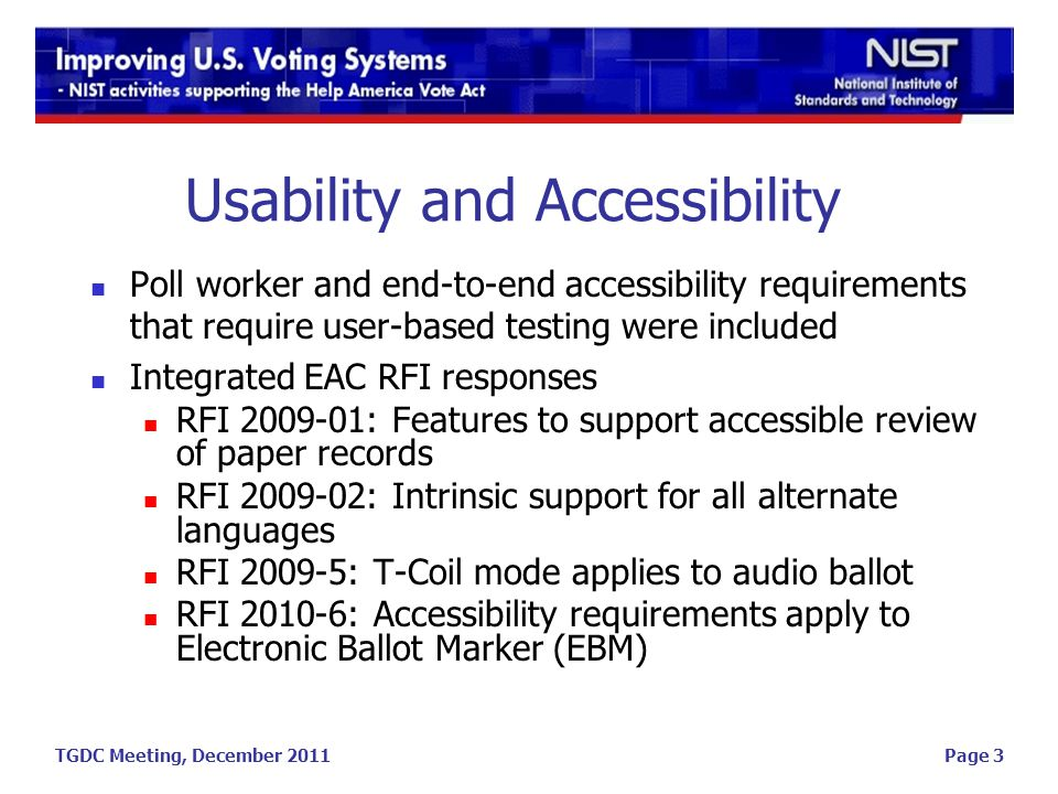 TGDC Meeting, December 2011Page 3 Usability and Accessibility Poll worker and end-to-end accessibility requirements that require user-based testing were included Integrated EAC RFI responses RFI 2009-01: Features to support accessible review of paper records RFI 2009-02: Intrinsic support for all alternate languages RFI 2009-5: T-Coil mode applies to audio ballot RFI 2010-6: Accessibility requirements apply to Electronic Ballot Marker (EBM)