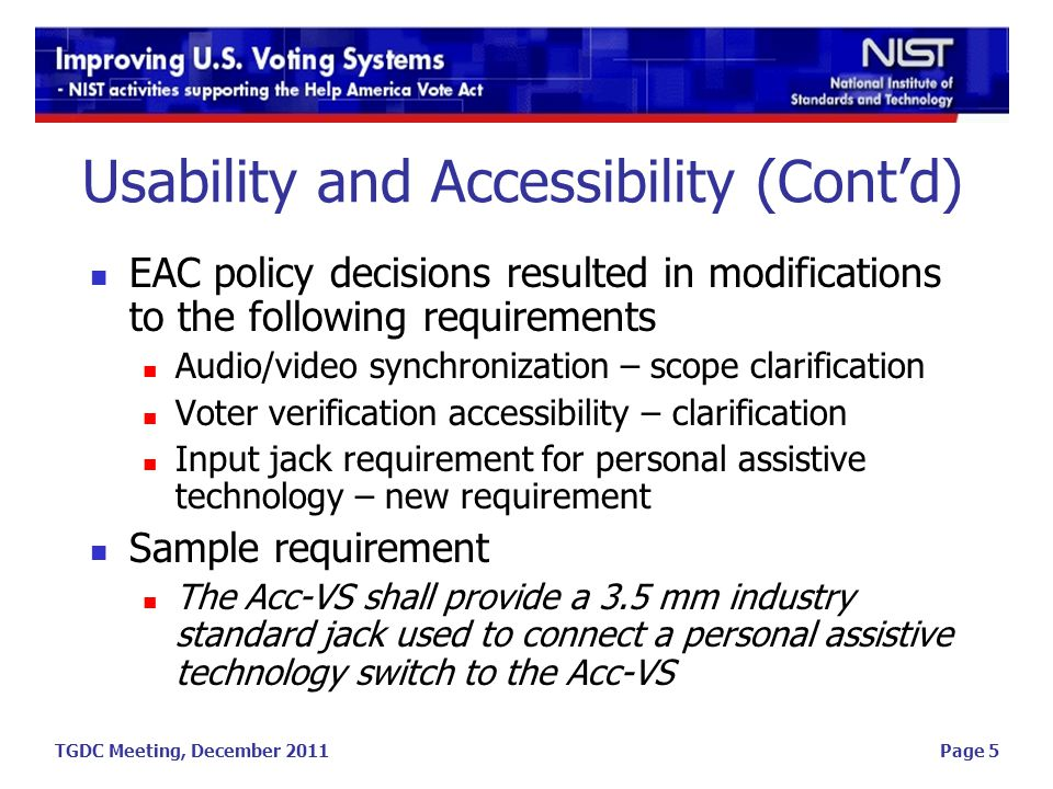 TGDC Meeting, December 2011Page 5 Usability and Accessibility (Contd) EAC policy decisions resulted in modifications to the following requirements Audio/video synchronization – scope clarification Voter verification accessibility – clarification Input jack requirement for personal assistive technology – new requirement Sample requirement The Acc-VS shall provide a 3.5 mm industry standard jack used to connect a personal assistive technology switch to the Acc-VS