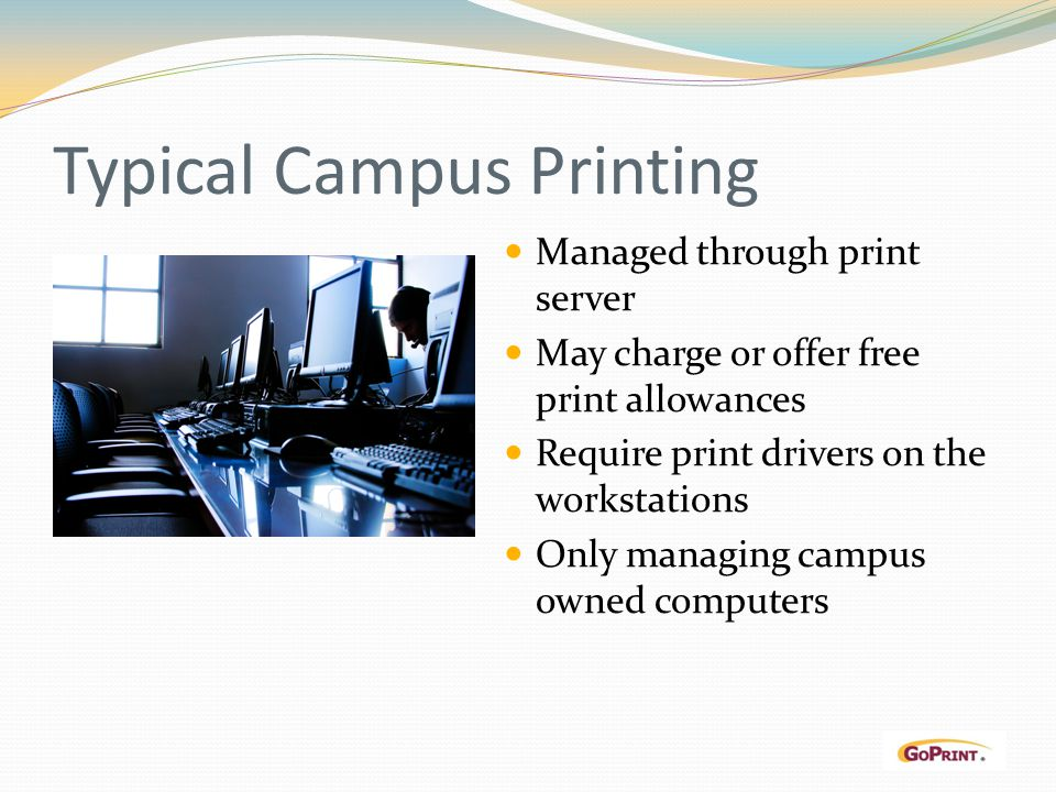 Typical Campus Printing Managed through print server May charge or offer free print allowances Require print drivers on the workstations Only managing