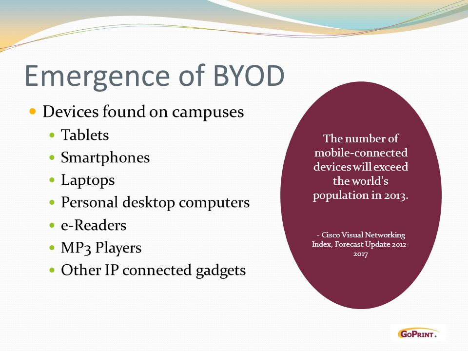 Emergence of BYOD Devices found on campuses Tablets Smartphones Laptops Personal desktop computers e-Readers MP3 Players Other IP connected gadgets The number of mobile-connected devices will exceed the world s population in 2013.