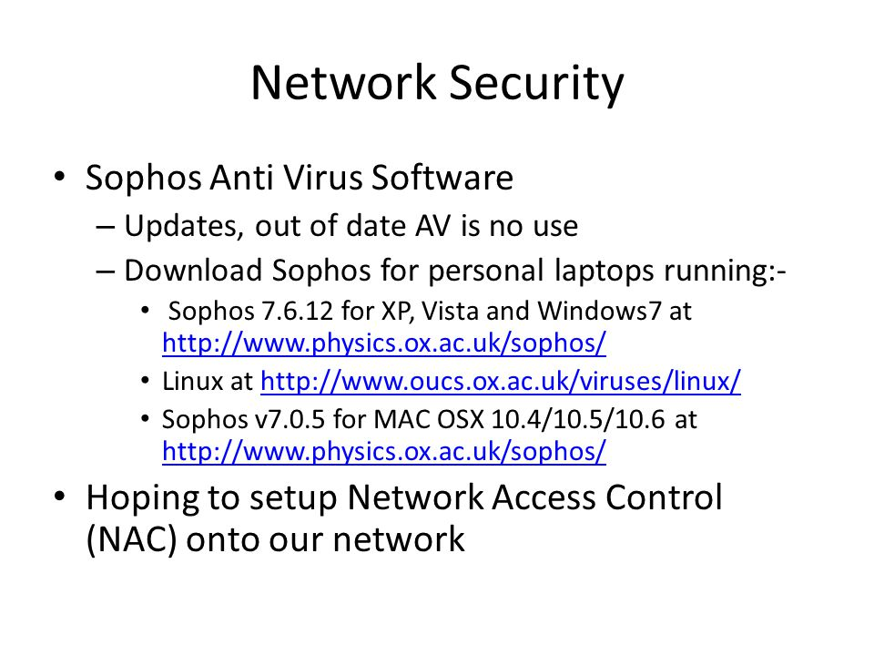 Network Security Sophos Anti Virus Software – Updates, out of date AV is no use – Download Sophos for personal laptops running:- Sophos 7.6.12 for XP, Vista and Windows7 at http://www.physics.ox.ac.uk/sophos/ http://www.physics.ox.ac.uk/sophos/ Linux at http://www.oucs.ox.ac.uk/viruses/linux/http://www.oucs.ox.ac.uk/viruses/linux/ Sophos v7.0.5 for MAC OSX 10.4/10.5/10.6 at http://www.physics.ox.ac.uk/sophos/ http://www.physics.ox.ac.uk/sophos/ Hoping to setup Network Access Control (NAC) onto our network