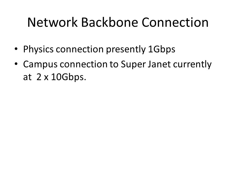 Network Backbone Connection Physics connection presently 1Gbps Campus connection to Super Janet currently at 2 x 10Gbps.