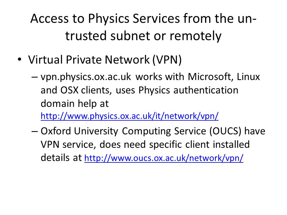 Access to Physics Services from the un- trusted subnet or remotely Virtual Private Network (VPN) – vpn.physics.ox.ac.uk works with Microsoft, Linux and OSX clients, uses Physics authentication domain help at http://www.physics.ox.ac.uk/it/network/vpn/ http://www.physics.ox.ac.uk/it/network/vpn/ – Oxford University Computing Service (OUCS) have VPN service, does need specific client installed details at http://www.oucs.ox.ac.uk/network/vpn/ http://www.oucs.ox.ac.uk/network/vpn/