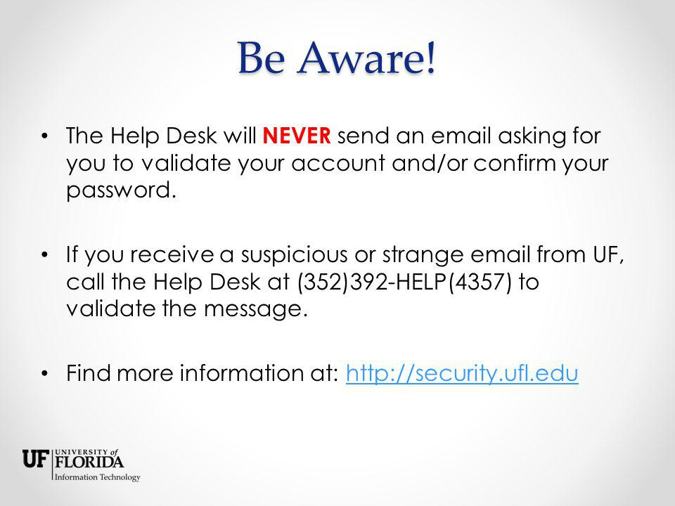 Be Aware! The Help Desk will NEVER send an email asking for you to validate your account and/or confirm your password. If you receive a suspicious or