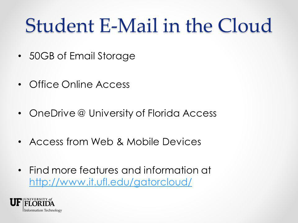 Student E-Mail in the Cloud 50GB of Email Storage Office Online Access OneDrive @ University of Florida Access Access from Web & Mobile Devices Find more features and information at http://www.it.ufl.edu/gatorcloud/ http://www.it.ufl.edu/gatorcloud/
