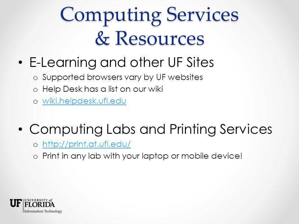 Computing Services & Resources E-Learning and other UF Sites o Supported browsers vary by UF websites o Help Desk has a list on our wiki o wiki.helpdesk.ufl.edu wiki.helpdesk.ufl.edu Computing Labs and Printing Services o http://print.at.ufl.edu/ http://print.at.ufl.edu/ o Print in any lab with your laptop or mobile device!
