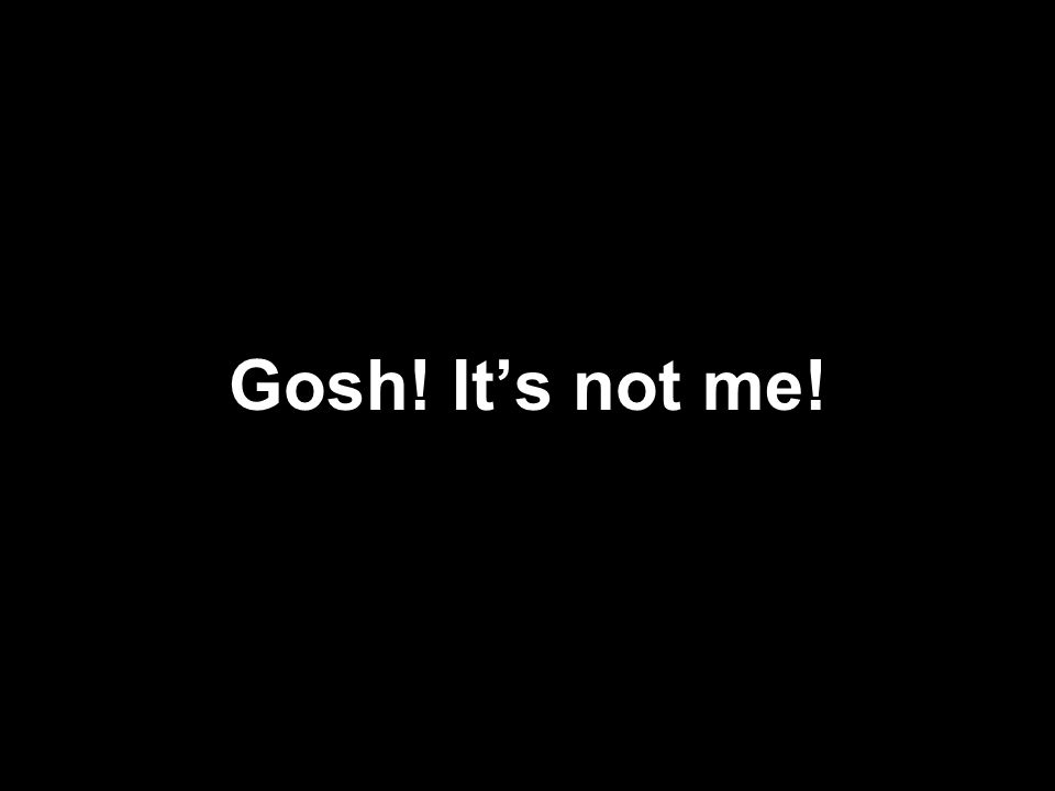 Gosh! Its not me!