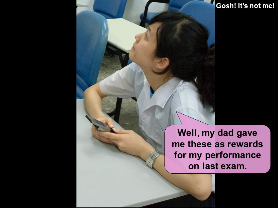 Gosh! Its not me! Well, my dad gave me these as rewards for my performance on last exam.