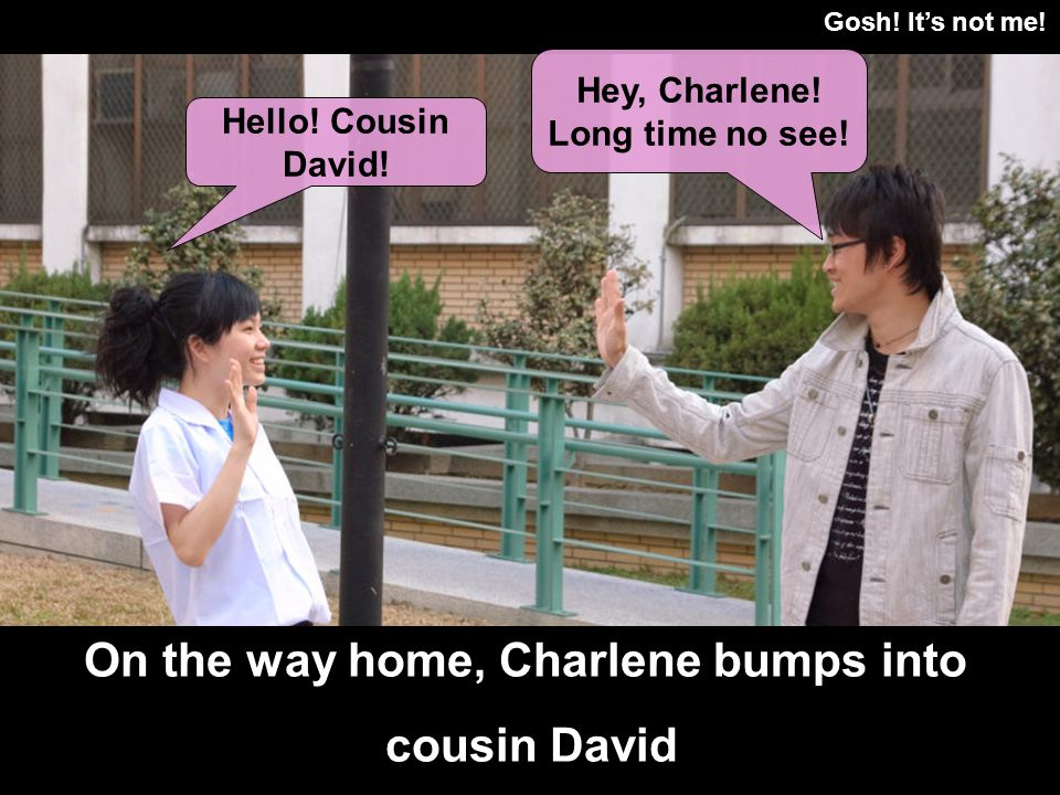 Gosh! Its not me! On the way home, Charlene bumps into cousin David Hello! Cousin David! Hey, Charlene! Long time no see!