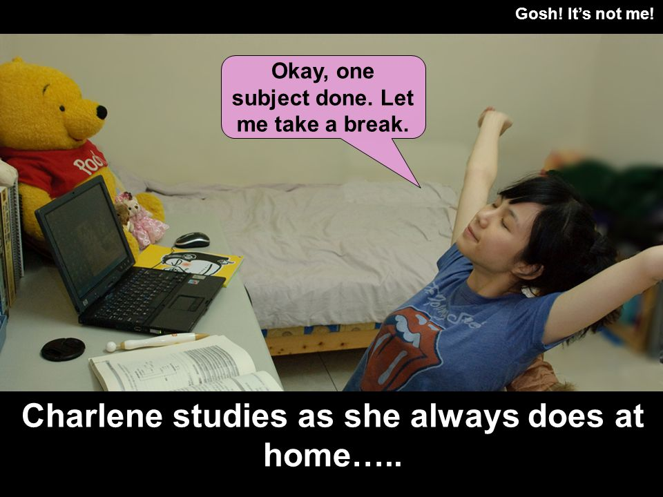 Gosh! Its not me! Charlene studies as she always does at home….. Okay, one subject done. Let me take a break.