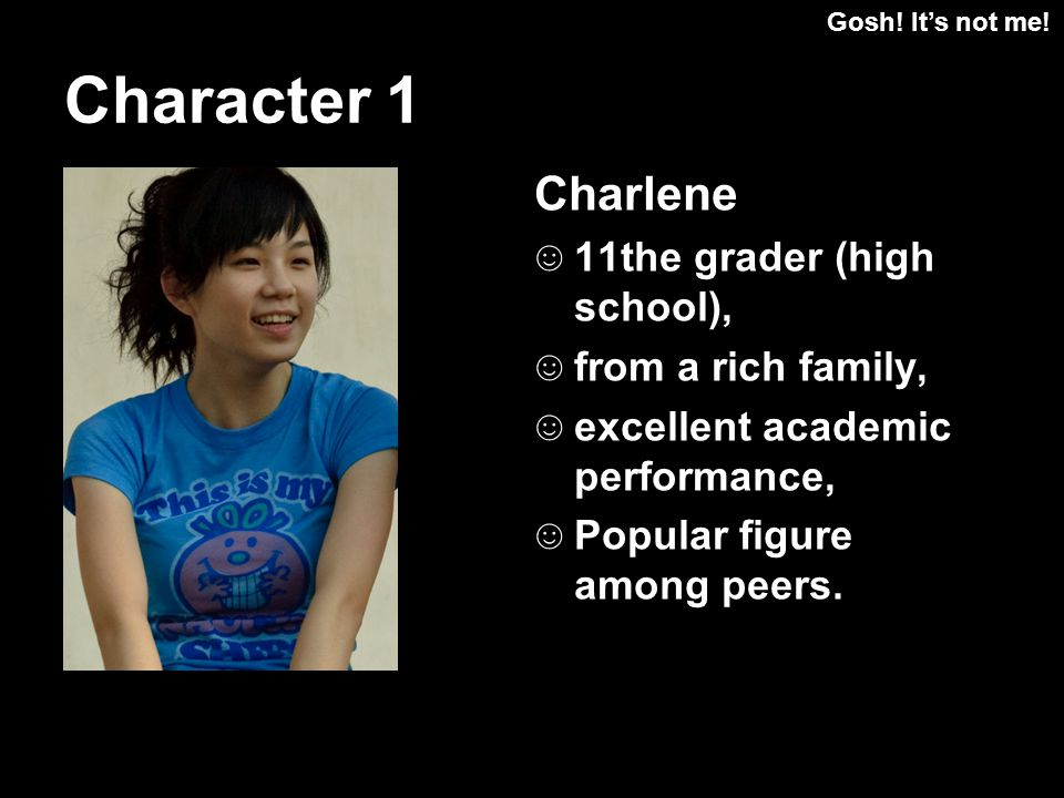 Character 1 Charlene 11the grader (high school), from a rich family, excellent academic performance, Popular figure among peers.