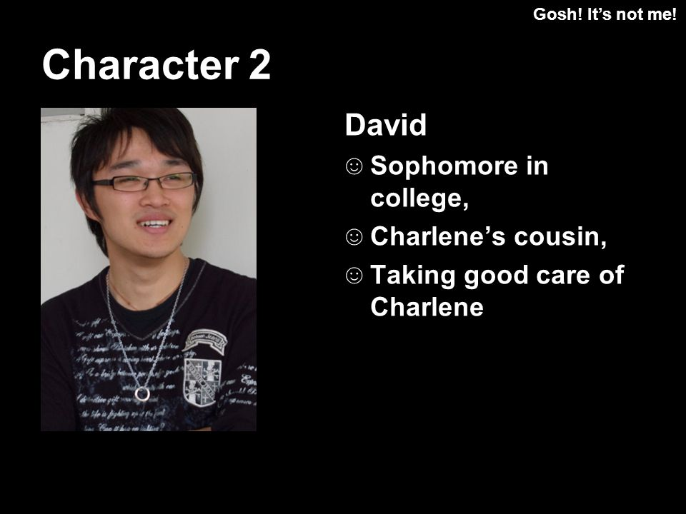 Gosh! Its not me! David Sophomore in college, Charlenes cousin, Taking good care of Charlene Character 2