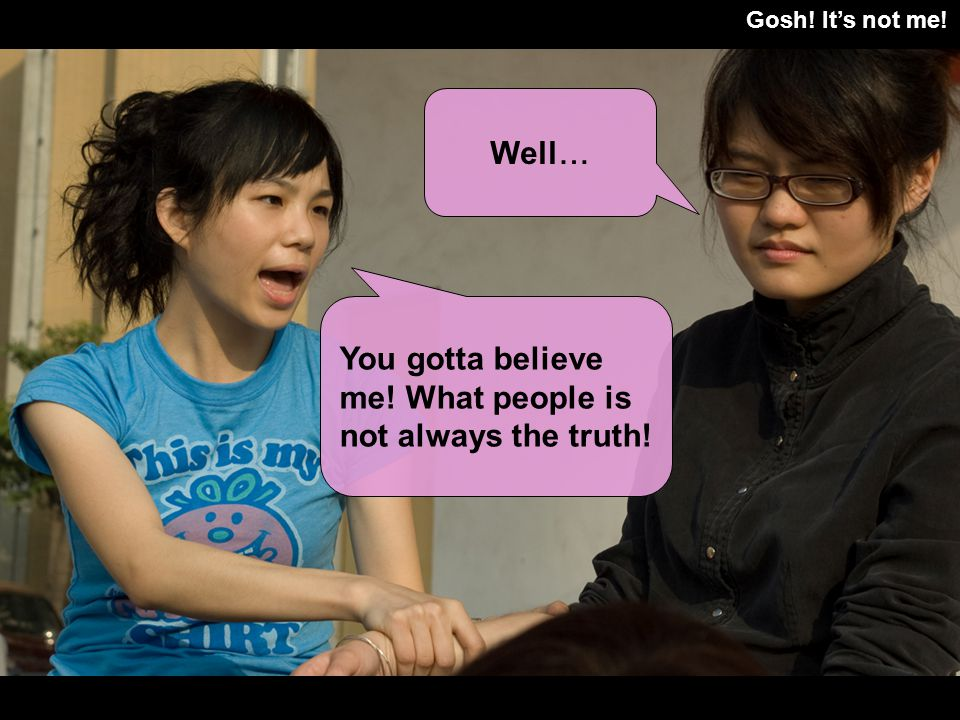 Gosh! Its not me! You gotta believe me! What people is not always the truth! Well…