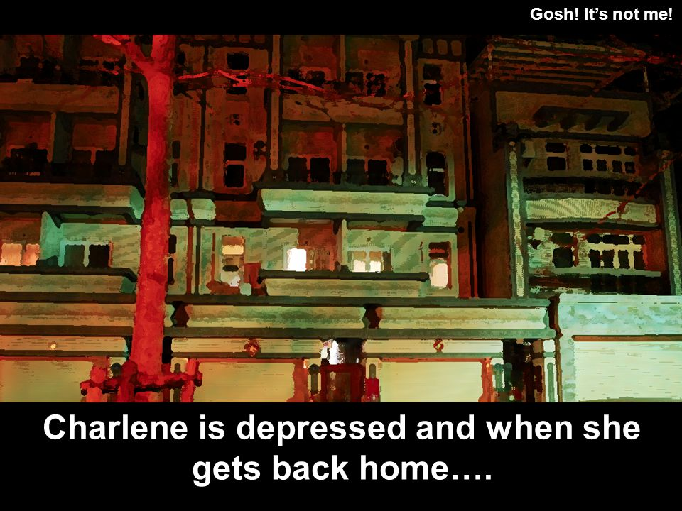 Gosh! Its not me! Charlene is depressed and when she gets back home….
