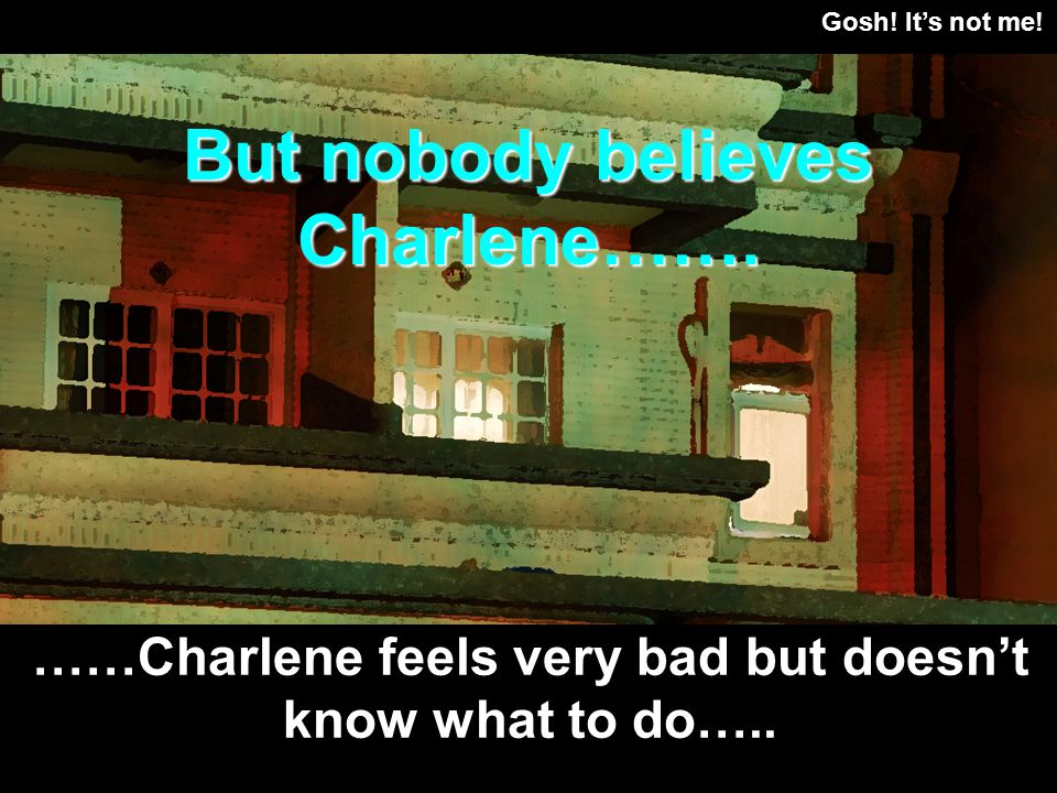 Gosh. Its not me. ……Charlene feels very bad but doesnt know what to do…..