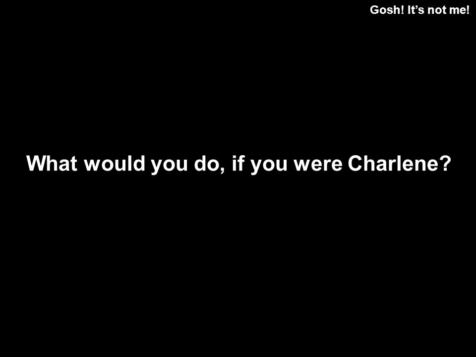 Gosh! Its not me! What would you do, if you were Charlene?