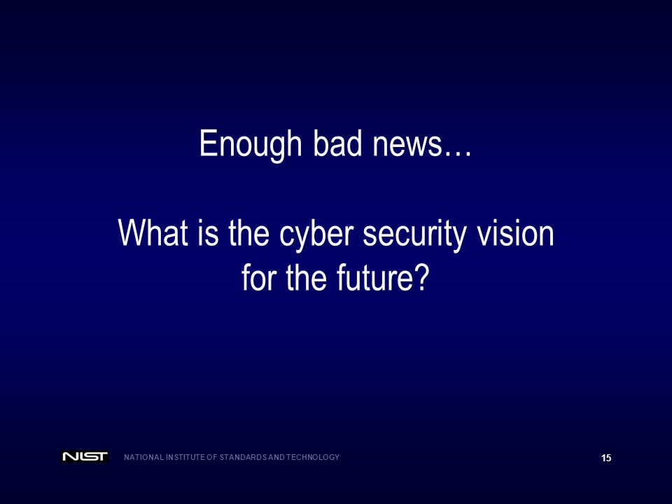 NATIONAL INSTITUTE OF STANDARDS AND TECHNOLOGY 15 Enough bad news… What is the cyber security vision for the future?