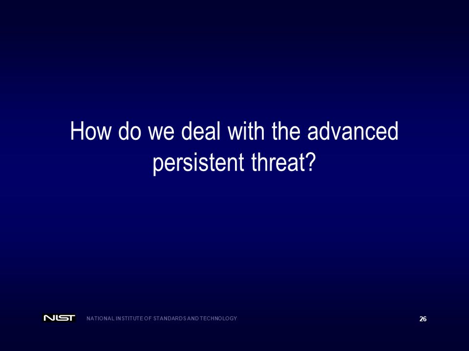 NATIONAL INSTITUTE OF STANDARDS AND TECHNOLOGY 26 How do we deal with the advanced persistent threat?